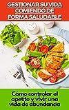 GESTIONAR SU VIDA COMIENDO DE FORMA SALUDABLE: Cómo controlar el apetito y vivir una vida de...
