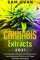 DIY Cannabis Extracts 2021: The Complete Guide to Boosting Flavor and Marijuana Effects with these Ultimate Techniques