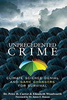 Unprecedented Crime: Climate Change Denial and Game Changers for Survival by [Dr. Peter D. Carter, Elizabeth Woodworth, Dr. James E. Hansen]