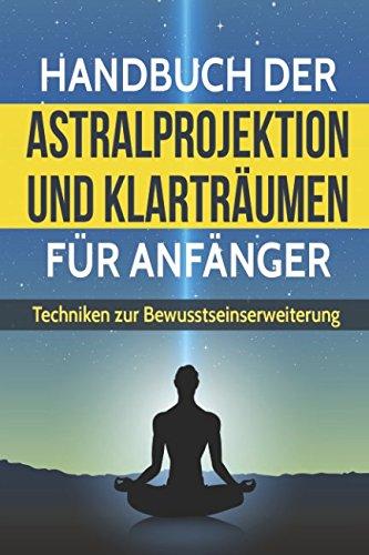 Handbuch der Astralprojektion und Klarträumen für Anfänger: Techniken zur Bewusstseinssteigerung und Anleitung zur Astralreise