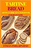 TARTINE BREAD ARTISAN BREAD COOKBOOK FOR BEGINNERS: Modern Ancient Classic Whole (Bread Cookbook, Baking Cookbooks, Bread Baking Manual)