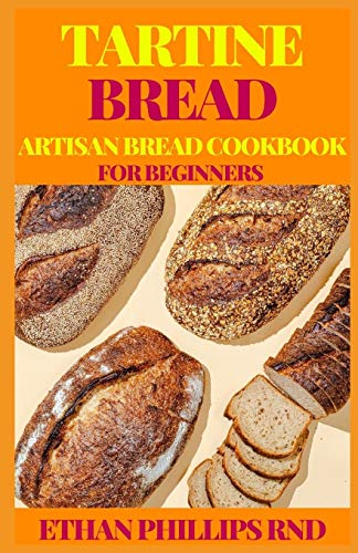 TARTINE BREAD ARTISAN BREAD COOKBOOK FOR BEGINNERS: Modern Ancient Classic Whole (Bread Cookbook, Baking Cookbooks, Bread Baking Manual)