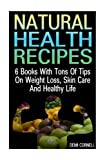 Natural Health Recipes: 6 Books With Tons Of Tips On Weight Loss, Skin Care And Healthy Life