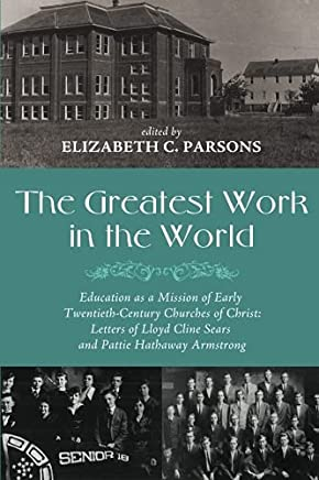 The Greatest Work in the World: Education As a Mission of Early Twentieth-Century Churches of Christ: Letters of Lloyd Cline Sears and Pattie Hathaway Armstrong