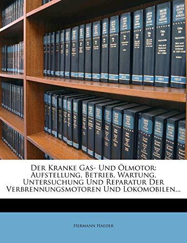 Der Kranke Gas- Und Ölmotor: Aufstellung, Betrieb, Wartung, Untersuchung Und Reparatur Der Verbrennungsmotoren Und Lokomobilen...