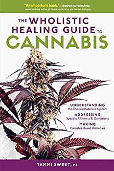 The Wholistic Healing Guide to Cannabis  Understanding the Endocannabinoid System Addressing Specific Ailments and Conditions and Making Cannabis-Based Remedies