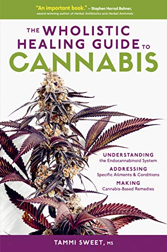 The Wholistic Healing Guide to Cannabis: Understanding the Endocannabinoid System, Addressing Specific Ailments and Conditions, and Making Cannabis-Based Remedies