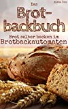 Brot backen mit dem Brotbackautomat: Das Brotbackbuch - 50 Rezepte für Genießer: Brot und Brötchen backen für Anfänger & Fortgeschrittene (Backen - die besten Rezepte)