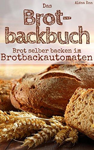Brot backen mit dem Brotbackautomat: Das Brotbackbuch - 50 Rezepte für Genießer: Brot und Brötchen backen für Anfänger & Fortgeschrittene (Backen - die besten Rezepte 7)