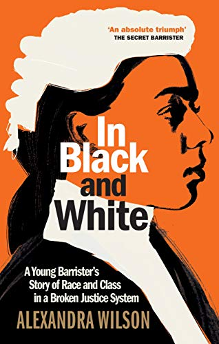 In Black and White: A Young Barrister's Story of Race and Class in a Broken Justice System by [Alexandra Wilson]