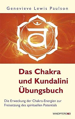 Das Chakra- und Kundalini-Übungsbuch: Die Erweckung der Chakra-Energien zur Freisetzung des spirituellen Potentials