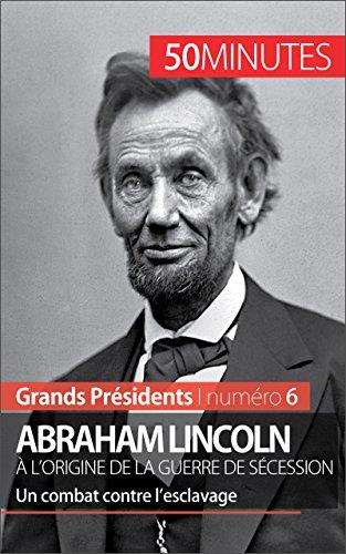 Abraham Lincoln, à l'origine de la guerre de Sécession: Un combat contre l'esclavage (Grands Présidents t. 6) (French Edition)