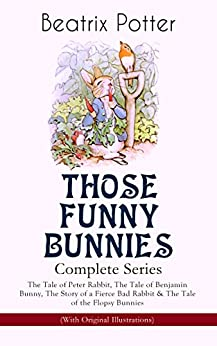 THOSE FUNNY BUNNIES – Complete Series: The Tale of Peter Rabbit, The Tale of Benjamin Bunny, The Story of a Fierce Bad Rabbit & The Tale of the Flopsy ... Book Classics Illustrated by Beatrix Potter by [Beatrix Potter]