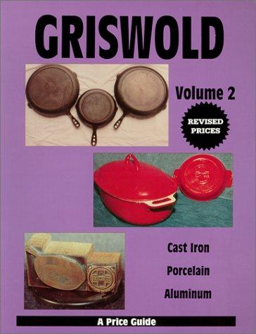 Griswold: Cast Iron, Porcelain, Aluminum - A Price Guide, Vol. 2