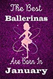 The Best Ballerinas are born in January Notebook: Ballet Lovers Glitter Birthday Gift Notebook, Diary For Girls and Women Blank lined journal/notebook 6x9, 110 Pages
