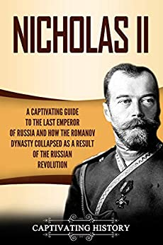 Nicholas II: A Captivating Guide to the Last Emperor of Russia and How the Romanov Dynasty Collapsed as a Result of the Russian Revolution by [Captivating History]