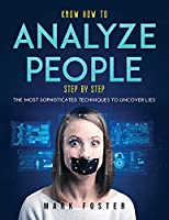 Know How to Analyze People Step by Step: The Most Sophisticated Techniques to Uncover Lies