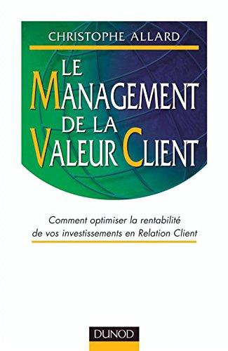 Le Management De La Valeur Client: Comment Optimiser La Rentabilite De Vos Investissements En Relation Client: Comment optimiser la rentabilité de vos programmes CRM (Strategies et management)