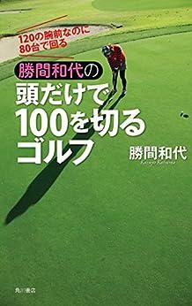 [勝間 和代]の120の腕前なのに80台で回る 勝間和代の頭だけで100を切るゴルフ (角川書店単行本)