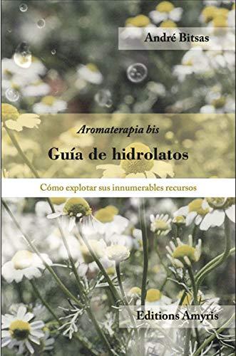 Guía de hidrolatos: Aromaterapia-bis. Cómo explotar sus innumerables recursos (Los singulares)