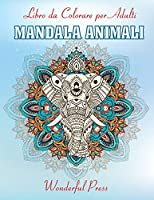 MANDALA ANIMALI Libro da Colorare per Adulti: 50 Bellissimi Animali Mandala da Colorare per Alleviare lo Stress e Raggiungere un Profondo Senso di Calma e Benessere
