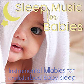 Sleep Music For Babies: Instrumental Lullabies for Undisturbed Baby Sleep