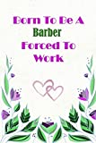 Born To Be A Barber   Forced To Work: Beautiful 6 x 9 Notebook featuring College Lined Pages with a faint flower design which you can color in while ... Ideal Gift for Family Friends and Lovers
