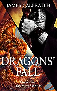 Dragons' Fall: Tales from the Mirror Worlds by [James Calbraith]