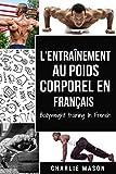 L'entraînement au poids corporel En français/ Bodyweight training In French: Comment utiliser la callisthénie pour devenir plus en forme et plus fort