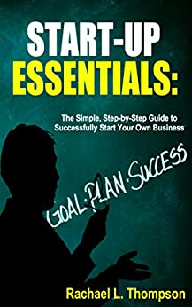 How to Start a Business: Startup Essentials-The Simple, Step-by-Step Guide to Successfully Start Your Own Business (Online Business, Small Business, Work ... (Business Startup for Newbies Book 2) by [Rachael L. Thompson]