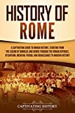 History of Rome: A Captivating Guide to Roman History, Starting from the Legend of Romulus and Remus through the Roman Republic, Byzantium, Medieval Period, ... to Modern History (English Edition)