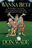 Wanna Bet?: The Greatest True Stories About Gambling on Golf, from Titanic Thompson to Tiger Woods