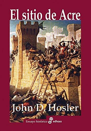 El sitio de Acre (1189-1191): Saladino; Ricardo Corazón de León y la batalla que decidió la tercera cruzada (Ensayo histórico)
