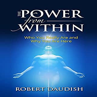 The Power from Within     Who You Really Are and Why You Are Here               By:                                                                                                                                 Robert Daudish                               Narrated by:                                                                                                                                 Paul Brion                      Length: 1 hr and 8 mins     13 ratings     Overall 4.8