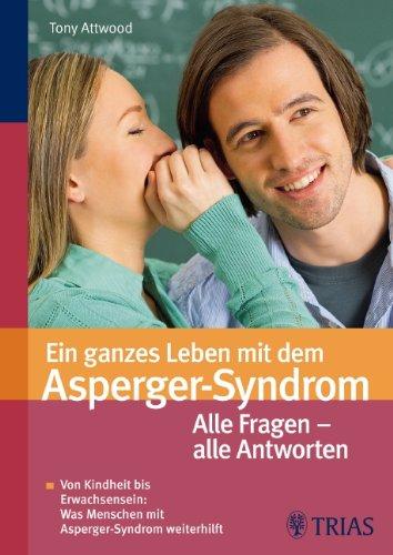 Ein ganzes Leben mit dem Asperger-Syndrom: Von Kindheit bis Erwachsensein - alles was weiterhilft