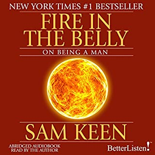 Fire in the Belly     On Being a Man              By:                                                                                                                                 Sam Keen                               Narrated by:                                                                                                                                 Sam Keen                      Length: 2 hrs and 2 mins     87 ratings     Overall 4.2
