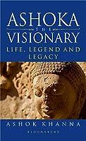Ashoka, the Visionary: Life, Legend and Legacy