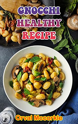 GNOCCHI HEALTHY RECIPE: 150 recipe Delicious and Easy The Ultimate Practical Guide Easy bakes Recipes From Around The World gnocchi healthy cookbook (English Edition)