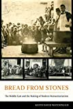 Bread from Stones: The Middle East and the Making of Modern Humanitarianism