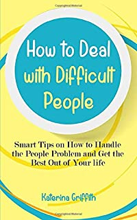 How to Deal with Difficult People: Smart Tips on How to Handle the People Problem and Get the Best Out of Your life