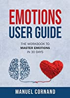 Emotions User Guide: The Workbook to Master Emotions in 30 Days