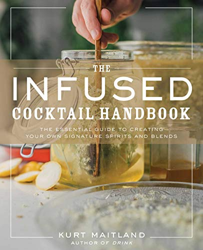 The Infused Cocktail Handbook: The Essential Guide to Homemade Blends and Infusions