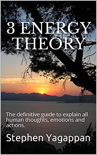 3 Energy Theory: The definitive guide to explain all human thoughts, emotions and actions.