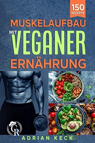 Muskelaufbau mit veganer Ernährung: 150 Rezepte für das Krafttraining, zum Abnehmen und für eine gesunde Ernährung. Fitnesskochbuch mit proteinreichen Ge-richten und Tipps zur Fettverbrennung.