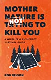 Mother Nature is Not Trying to Kill You: A Wildlife & Bushcraft Survival Guide (Camping & Wilderness Skills, Natural Disasters)