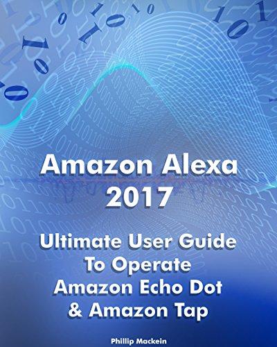 Amazon Alexa 2017: Ultimate User Guide To Operate Amazon Echo Dot & Amazon Tap: (Amazon Dot For Beginners, Amazon Dot User Guide, Amazon Tap) (Amazon Echo ... Speaker Echo Book 1) (English Edition)