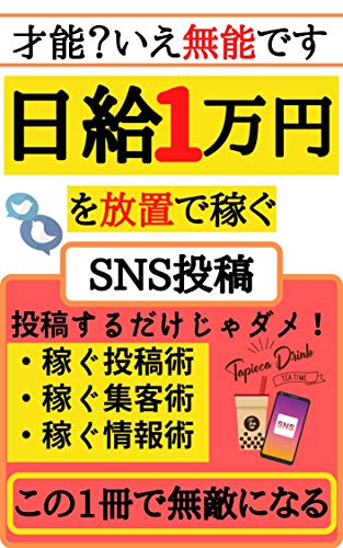 日給1万円を放置で稼ぐSNS投稿: 【これから伸びる副業術】【才能なんていりません】