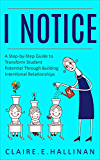 I Notice: A Step-by-Step Guide to Transform Student Potential Through Building Intentional Relationships