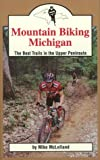 Mountain Biking Michigan: The Best Trails in the Upper Peninsula (Mountain Biking Michigan Series)