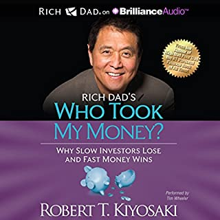 Rich Dad's Who Took My Money?     Why Slow Investors Lose and Fast Money Wins!              Written by:                                                                                                                                 Robert T. Kiyosaki                               Narrated by:                                                                                                                                 Tim Wheeler                      Length: 8 hrs and 22 mins     Not rated yet     Overall 0.0